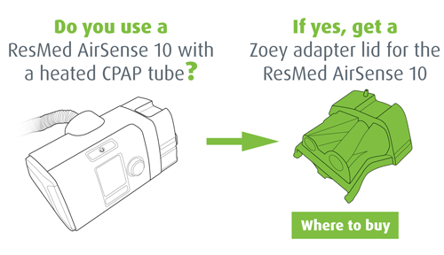 Do you use a ResMed AirSense 10 with a heated CPAP tube? If yes, get a Zoey adapter for the ResMed AirSense 10. Where to buy.