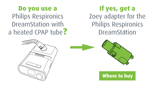 Do you use a Philips Respironics DreamStation with a heated CPAP tube? If yes, get a Zoey adapter for the Philips Respironics DreamStation. Where to buy.