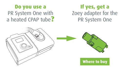 Do you use a PR System One with a heated CPAP tube? If yes, get a Zoey adapter for the PR System One.. Where to buy.