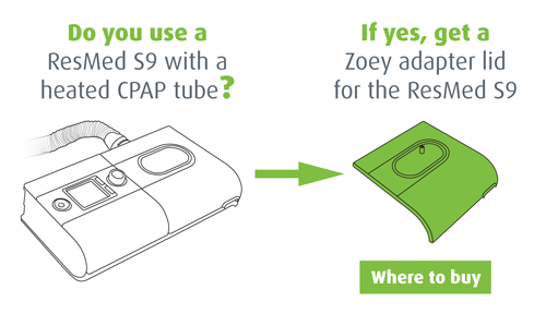 Do you use a ResMed S9 with a heated CPAP tube? If yes, get a Zoey adapter for the ResMed S9. Where to buy.